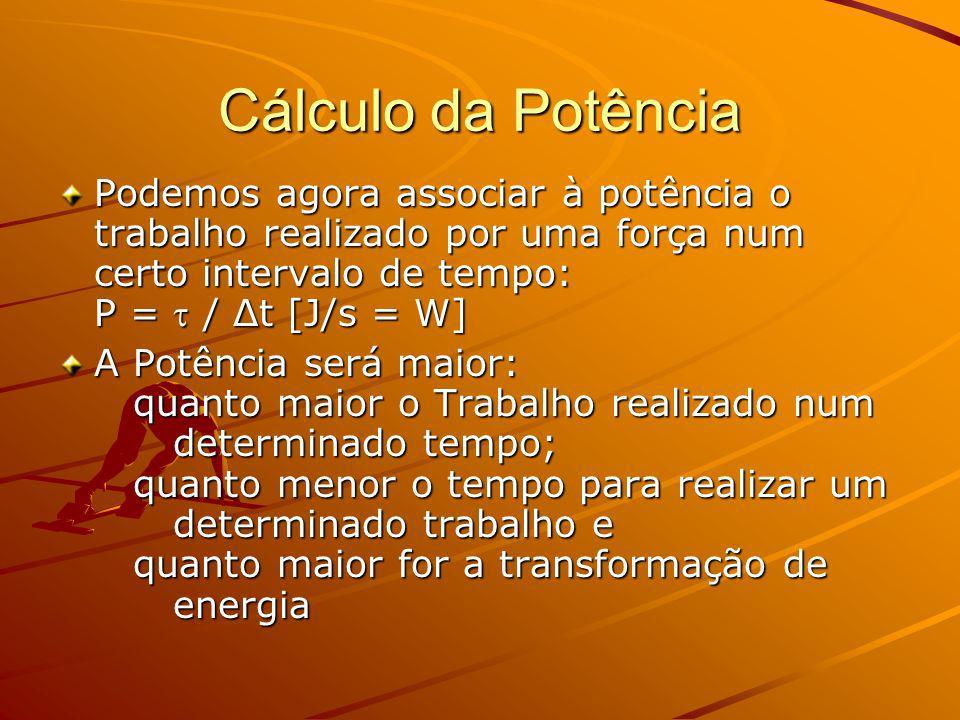 Cálculo da Potência Podemos agora associar à potência o trabalho realizado por uma força num certo intervalo de tempo: P =  / Δt [J/s = W]